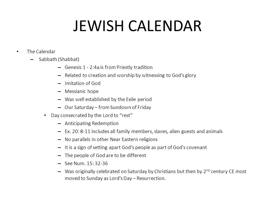 JEWISH CALENDAR The Calendar – Sabbath (Shabbat) – Genesis 1 - 2:4a is from Priestly tradition – Related to creation and worship by witnessing to God's glory – Imitation of God – Messianic hope – Was well established by the Exile period – Our Saturday – from Sundown of Friday Day consecrated by the Lord to rest – Anticipating Redemption – Ex.