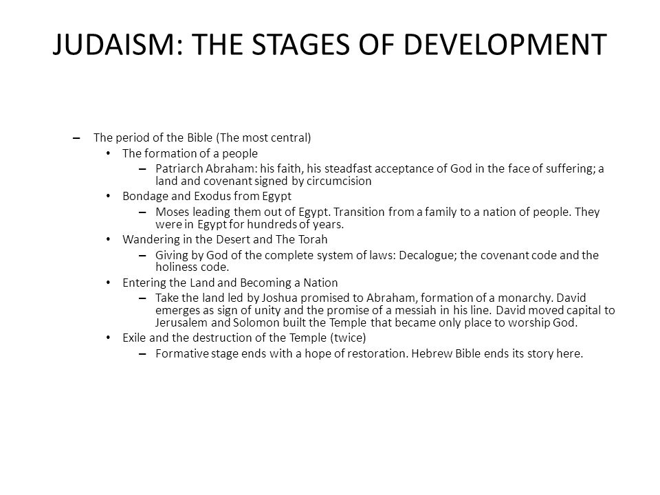 JUDAISM: THE STAGES OF DEVELOPMENT – The period of the Bible (The most central) The formation of a people – Patriarch Abraham: his faith, his steadfast acceptance of God in the face of suffering; a land and covenant signed by circumcision Bondage and Exodus from Egypt – Moses leading them out of Egypt.