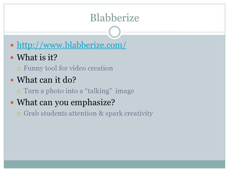 Blabberize http://www.blabberize.com/ What is it. Funny tool for video creation What can it do.