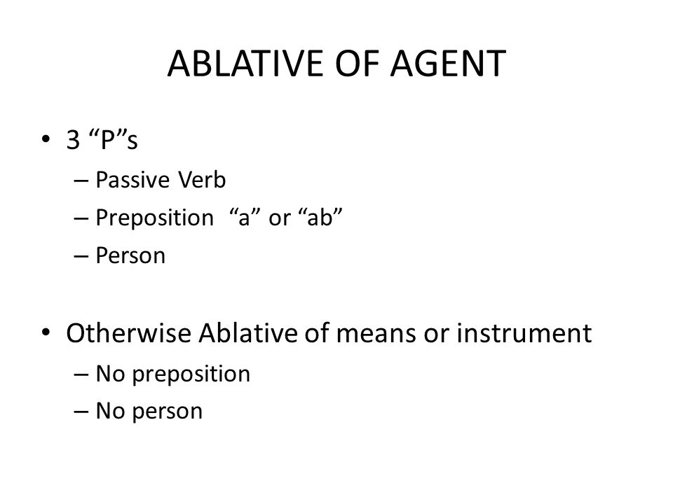 ABLATIVE OF AGENT 3 P s – Passive Verb – Preposition a or ab – Person Otherwise Ablative of means or instrument – No preposition – No person
