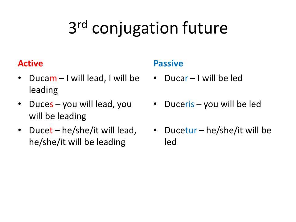 3 rd conjugation future Active Ducam – I will lead, I will be leading Duces – you will lead, you will be leading Ducet – he/she/it will lead, he/she/i