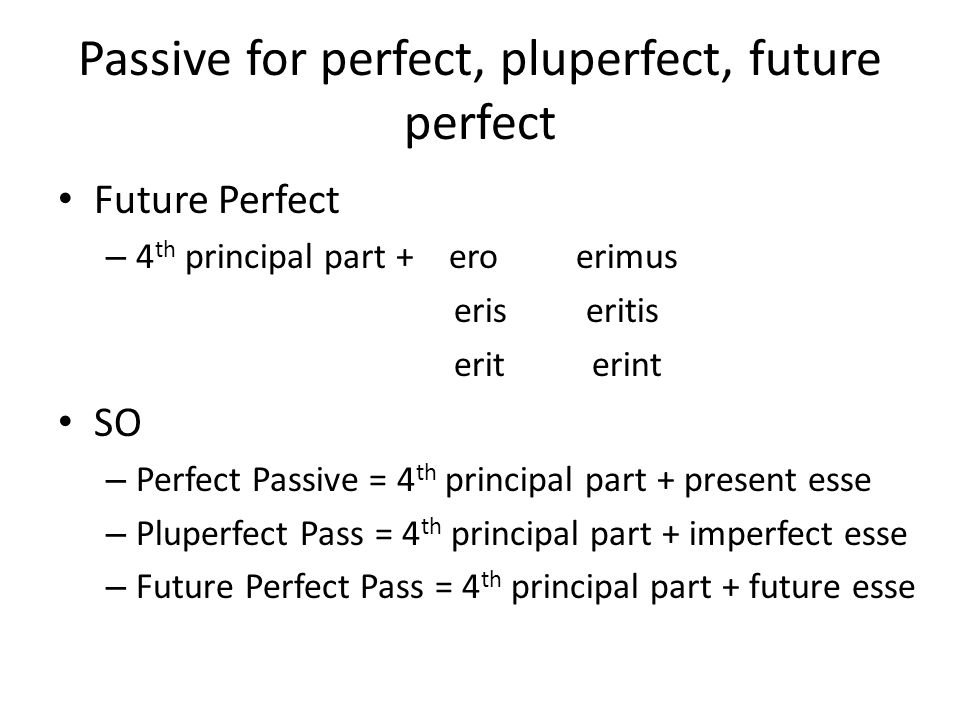 Passive for perfect, pluperfect, future perfect Future Perfect – 4 th principal part + ero erimus eris eritis erit erint SO – Perfect Passive = 4 th principal part + present esse – Pluperfect Pass = 4 th principal part + imperfect esse – Future Perfect Pass = 4 th principal part + future esse