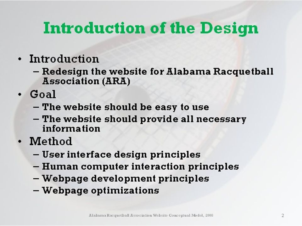 Introduction of the Design Introduction – Redesign the website for Alabama Racquetball Association (ARA) Goal – The website should be easy to use – The website should provide all necessary information Method – User interface design principles – Human computer interaction principles – Webpage development principles – Webpage optimizations Alabama Racquetball Association Website Conceptual Model, 2008 3