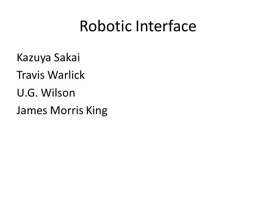 Robotic Interface Kazuya Sakai Travis Warlick U.G. Wilson James Morris King