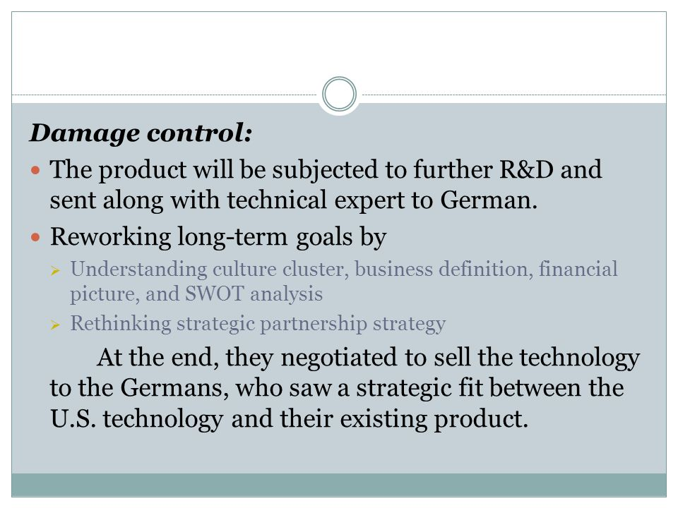 Damage control: The product will be subjected to further R&D and sent along with technical expert to German. Reworking long-term goals by  Understand