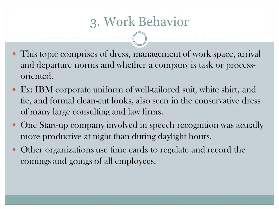 3. Work Behavior This topic comprises of dress, management of work space, arrival and departure norms and whether a company is task or process- orient