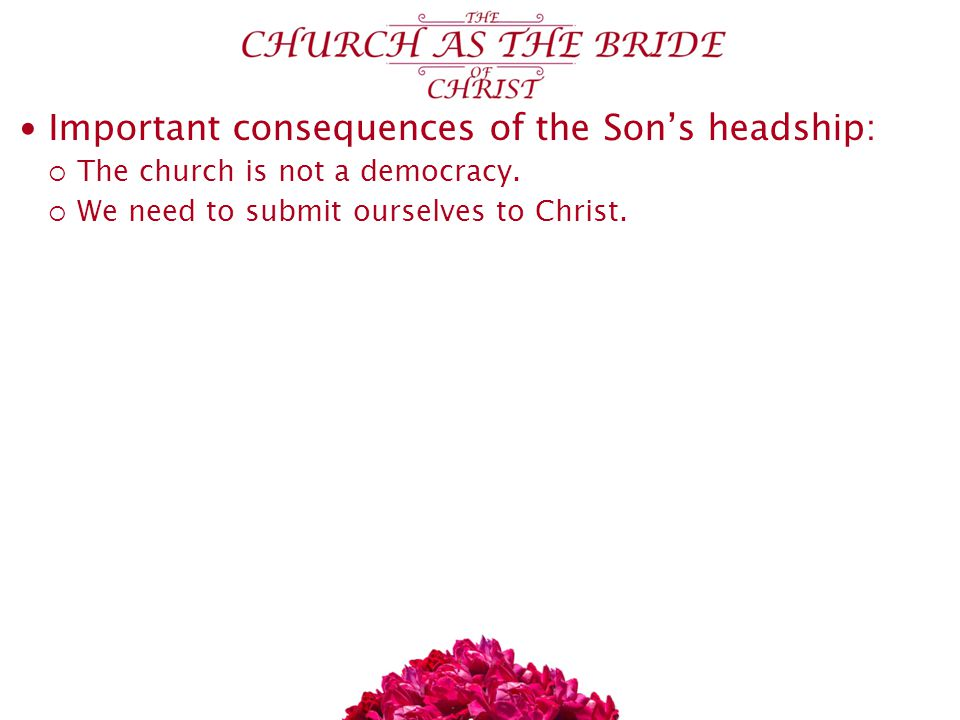 Important consequences of the Son's headship:  The church is not a democracy.