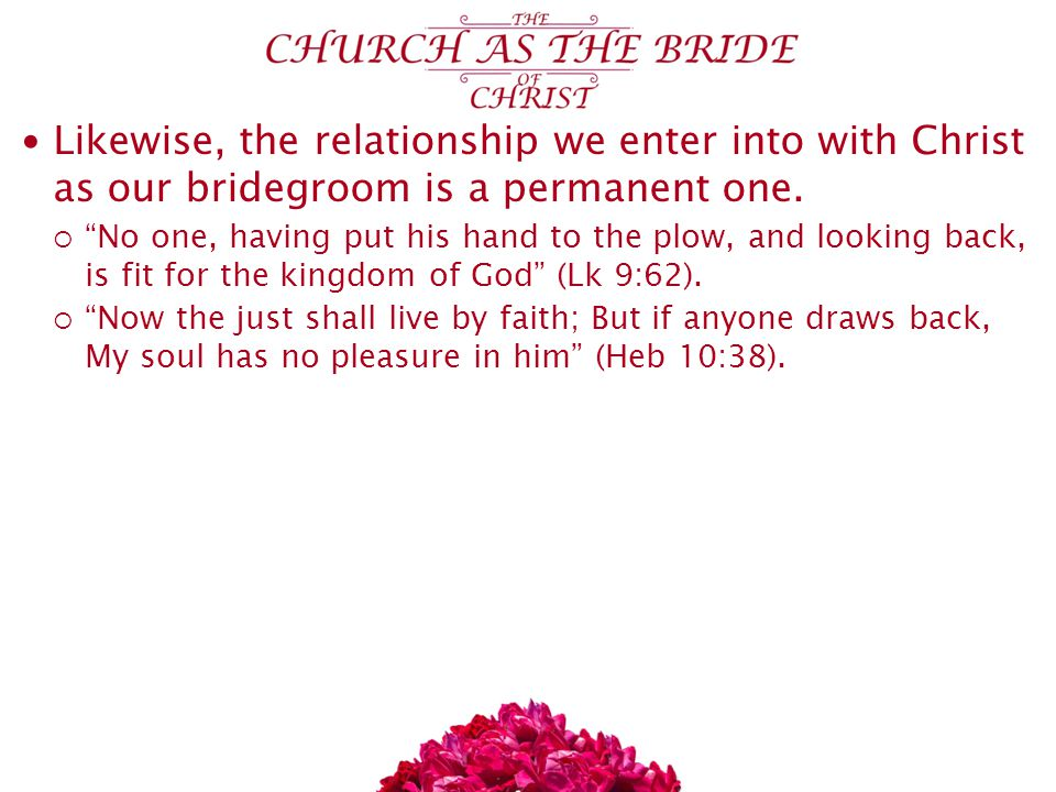 Likewise, the relationship we enter into with Christ as our bridegroom is a permanent one.