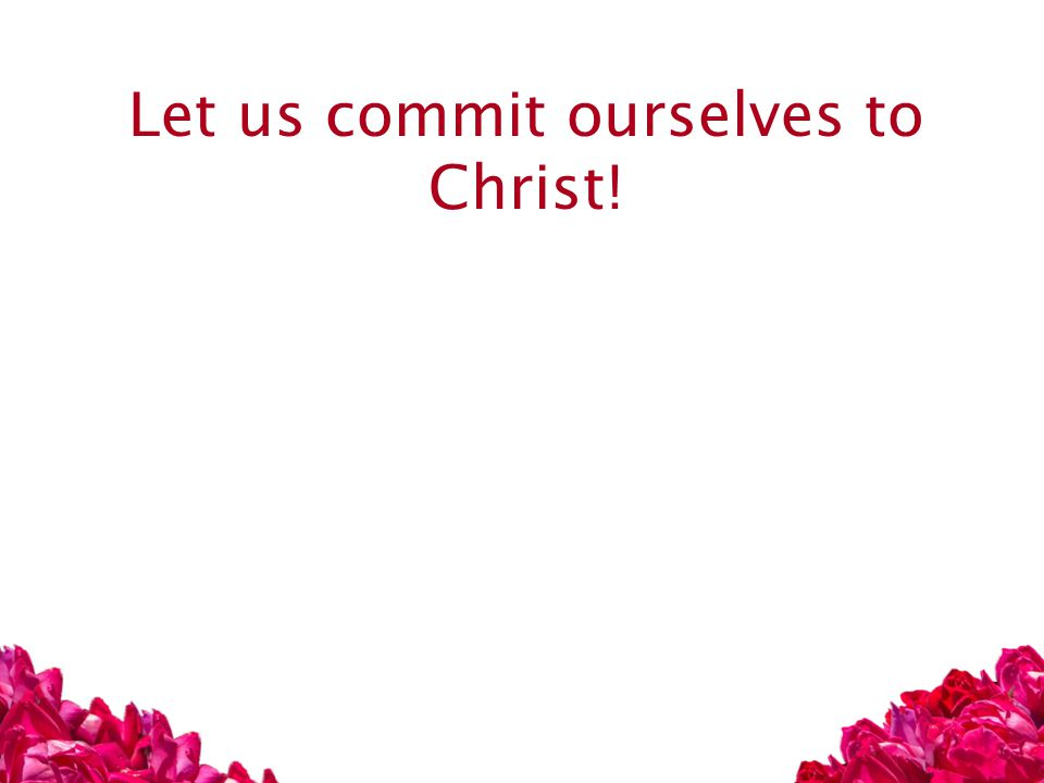 Let us commit ourselves to Christ!