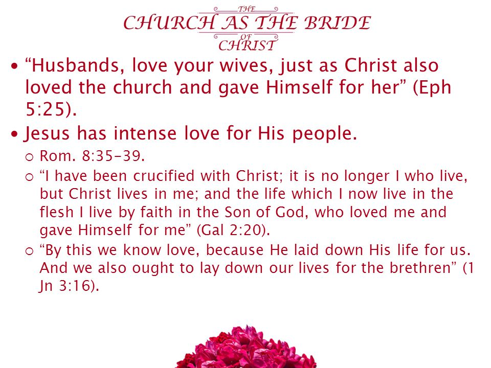 Husbands, love your wives, just as Christ also loved the church and gave Himself for her (Eph 5:25).