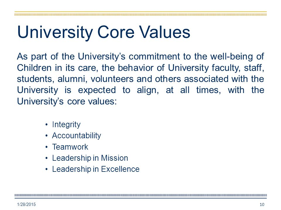 University Core Values As part of the University's commitment to the well-being of Children in its care, the behavior of University faculty, staff, students, alumni, volunteers and others associated with the University is expected to align, at all times, with the University's core values: Integrity Accountability Teamwork Leadership in Mission Leadership in Excellence 1/28/2015 10