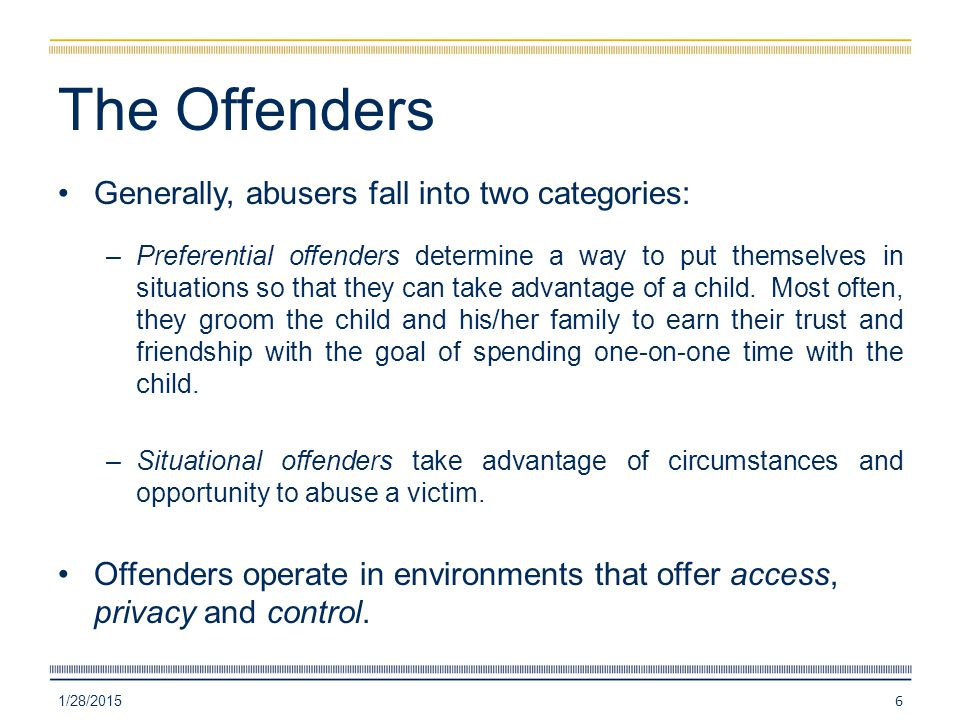 The Offenders Generally, abusers fall into two categories: –Preferential offenders determine a way to put themselves in situations so that they can ta