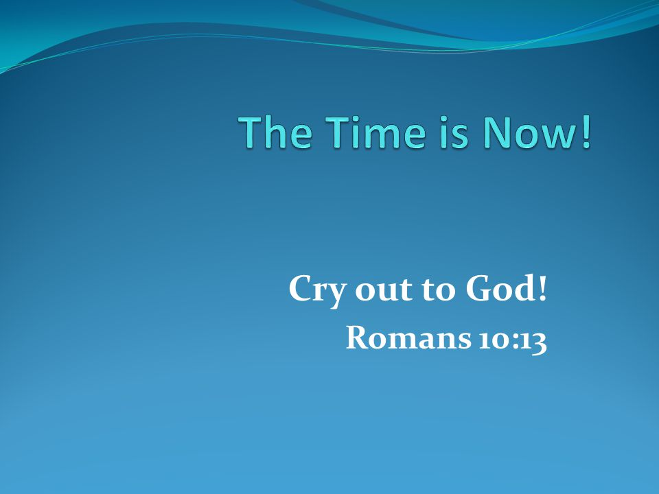 Cry out to God! Romans 10:13