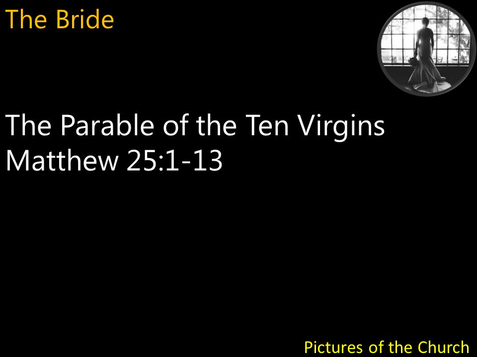 The Parable of the Ten Virgins Matthew 25:1-13 Pictures of the Church The Bride