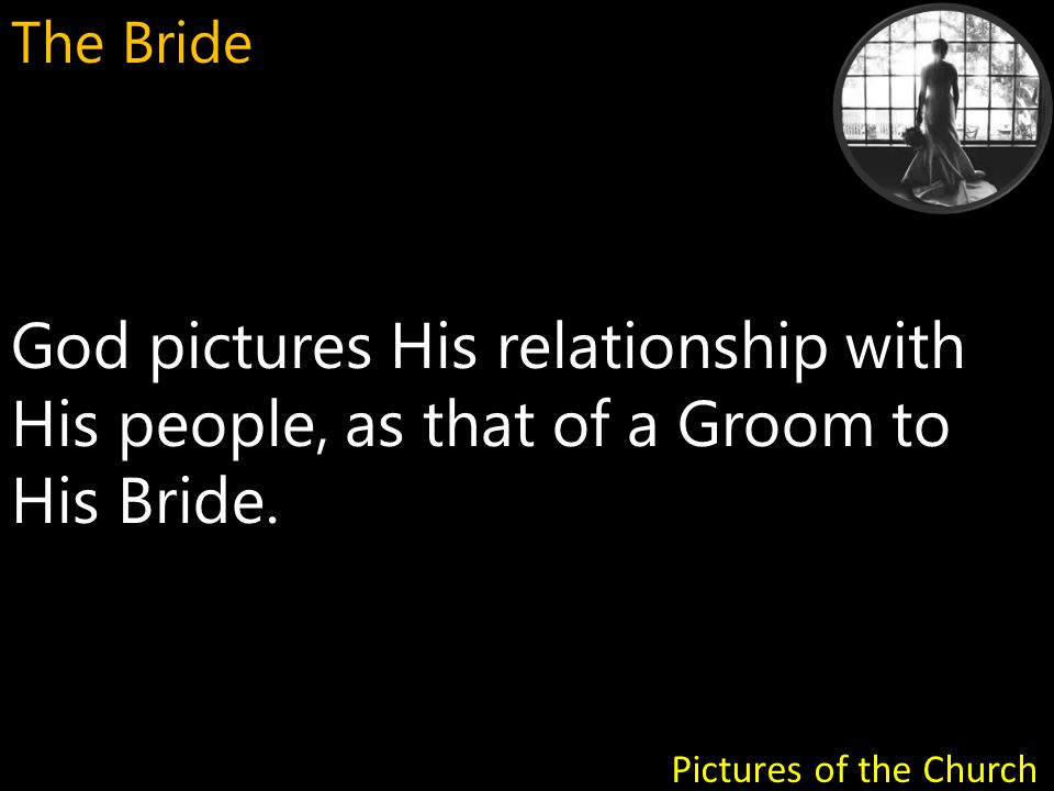 God pictures His relationship with His people, as that of a Groom to His Bride.