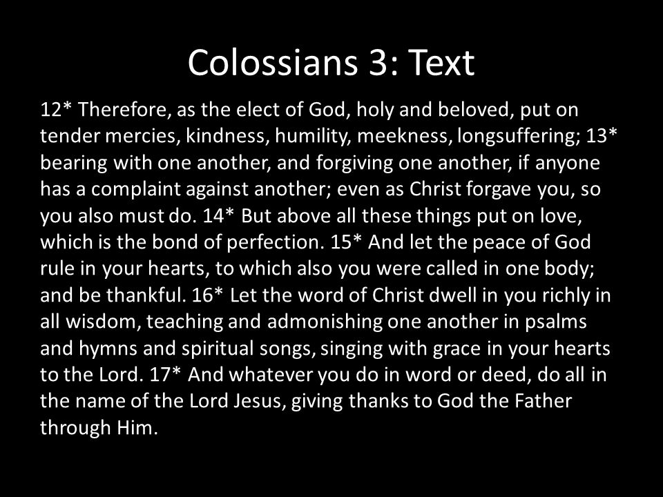 Colossians 3: Text 12* Therefore, as the elect of God, holy and beloved, put on tender mercies, kindness, humility, meekness, longsuffering; 13* bearing with one another, and forgiving one another, if anyone has a complaint against another; even as Christ forgave you, so you also must do.