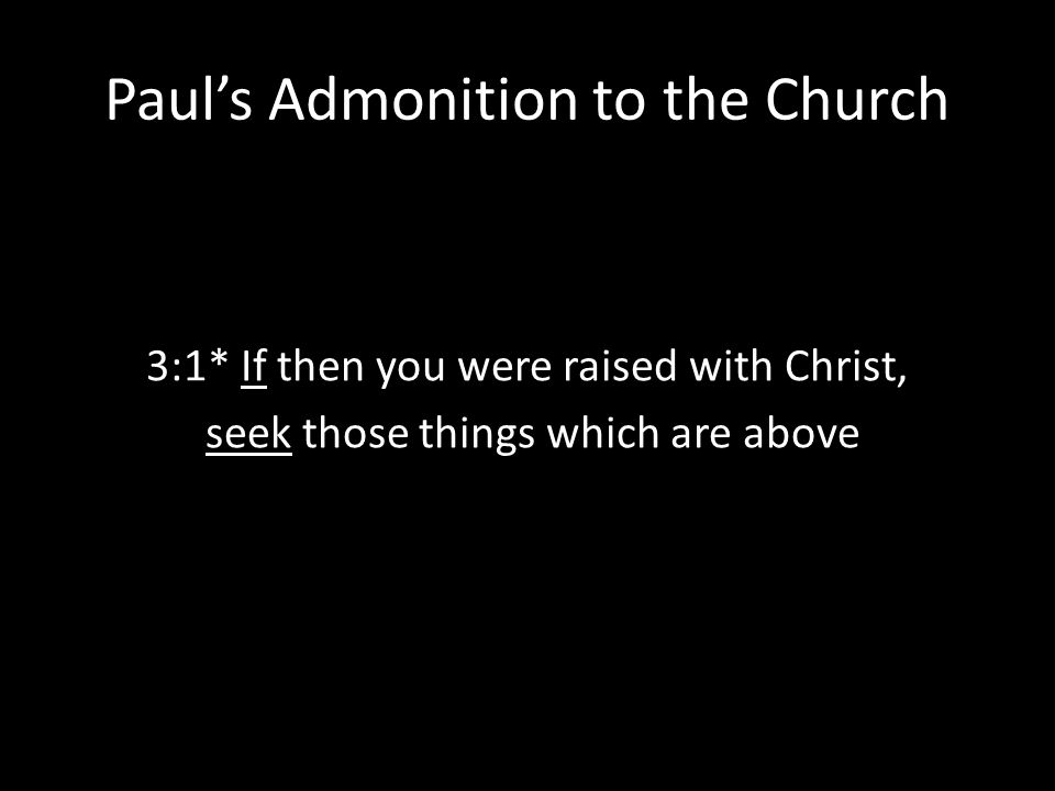 Paul's Admonition to the Church 3:1* If then you were raised with Christ, seek those things which are above