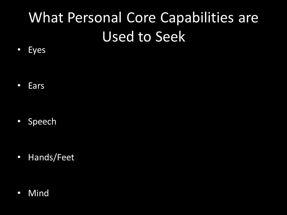 What Personal Core Capabilities are Used to Seek Eyes Ears Speech Hands/Feet Mind