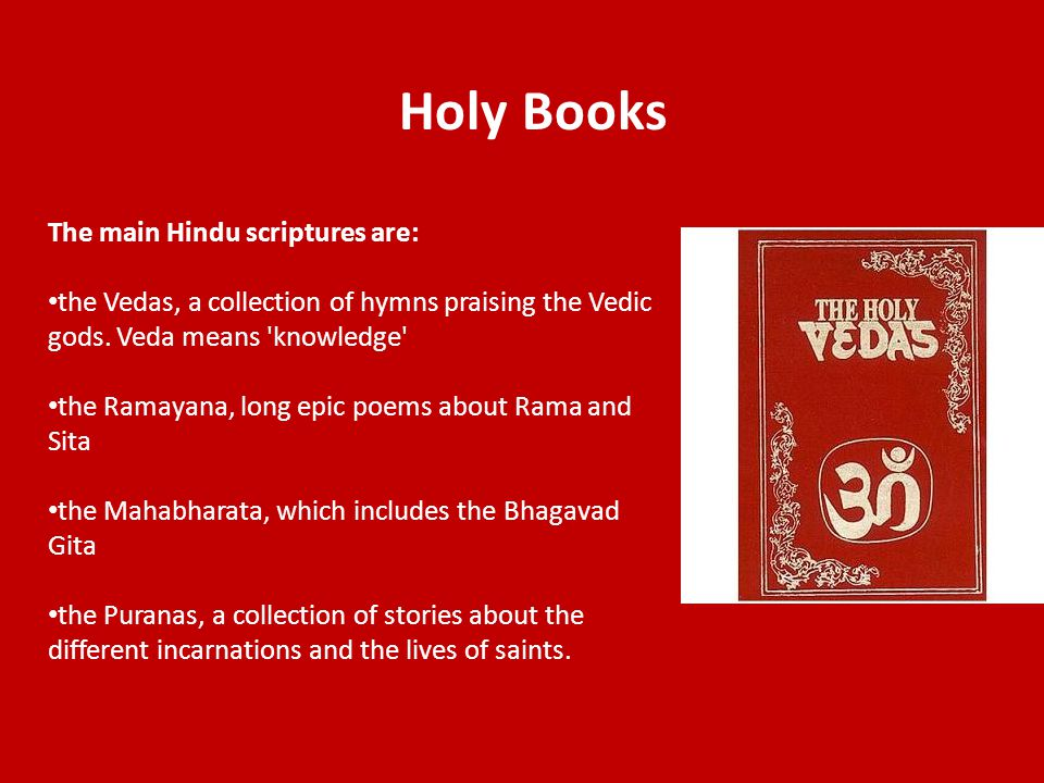 Holy Books The main Hindu scriptures are: the Vedas, a collection of hymns praising the Vedic gods.