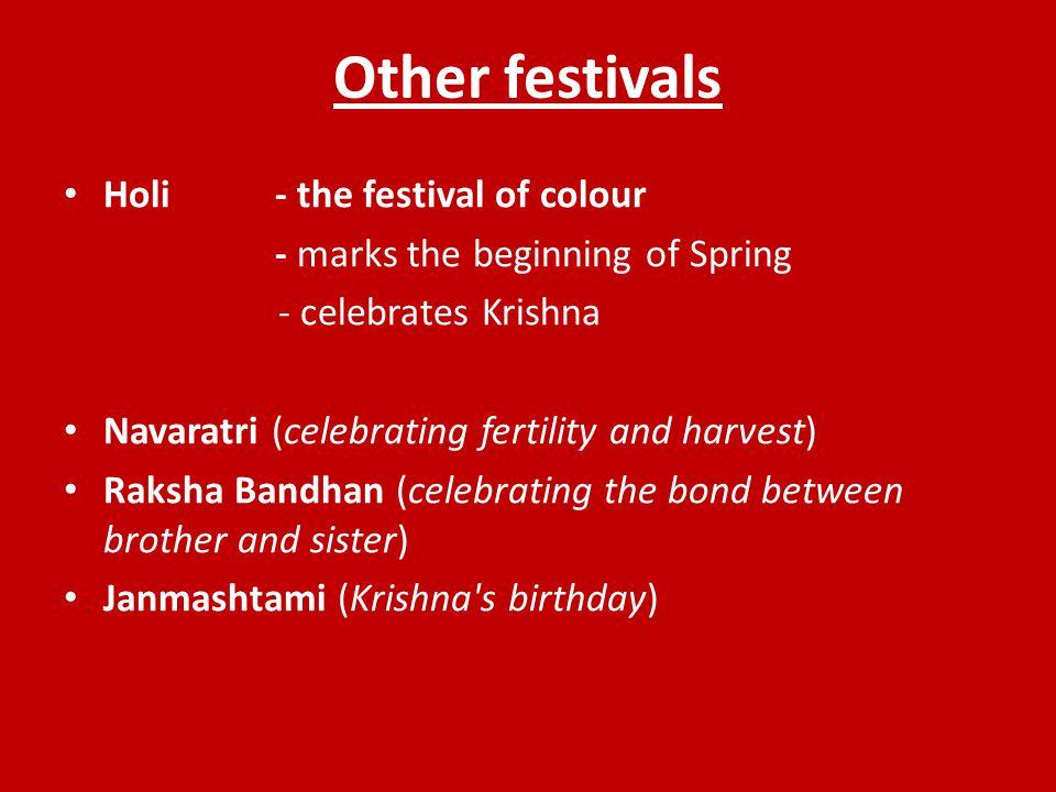 Other festivals Holi - the festival of colour - marks the beginning of Spring - celebrates Krishna Navaratri (celebrating fertility and harvest) Raksh