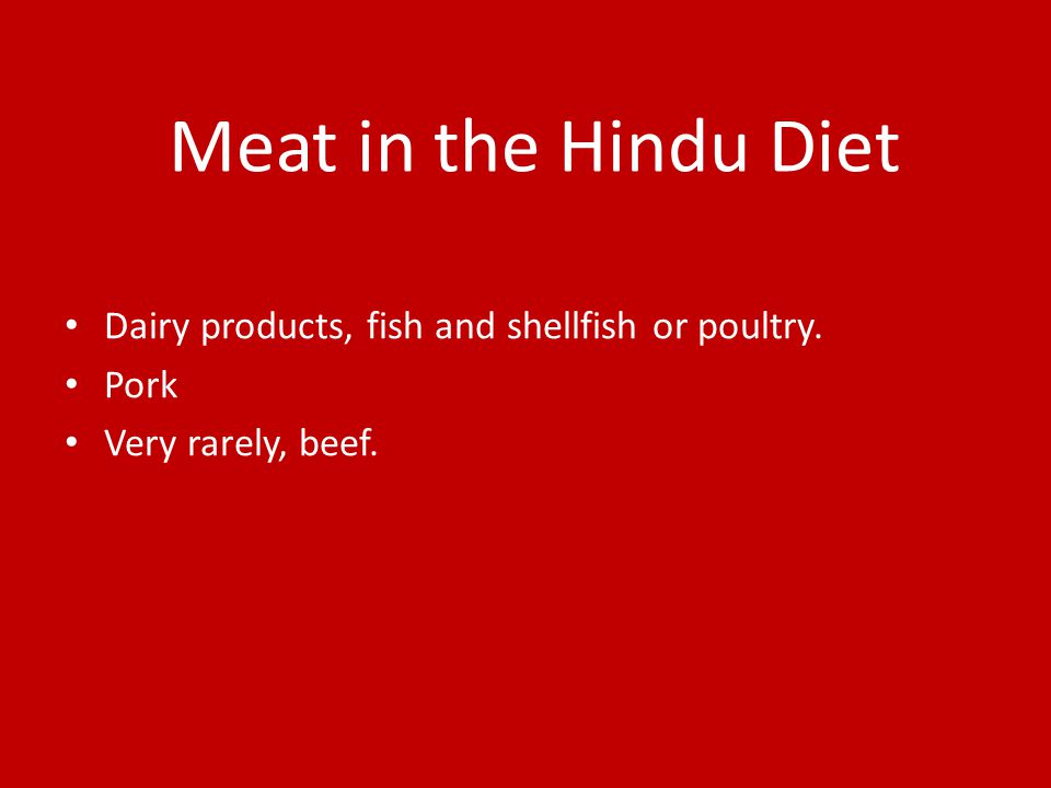 Meat in the Hindu Diet Dairy products, fish and shellfish or poultry. Pork Very rarely, beef.