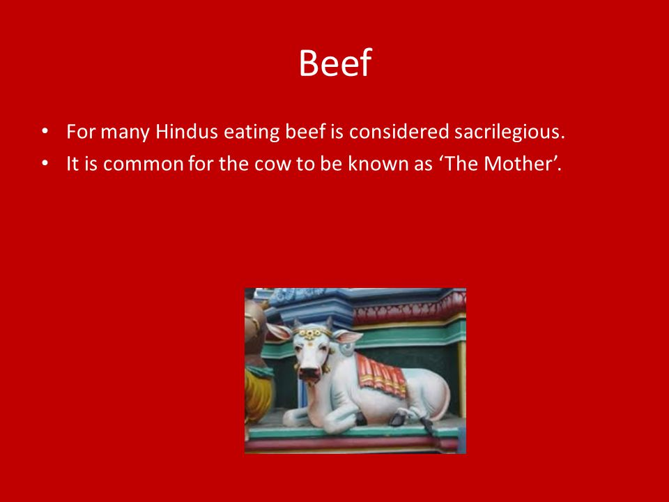 Beef For many Hindus eating beef is considered sacrilegious.