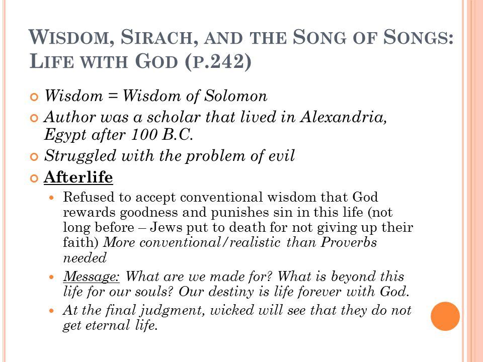W ISDOM, S IRACH, AND THE S ONG OF S ONGS : L IFE WITH G OD ( P.242) Wisdom = Wisdom of Solomon Author was a scholar that lived in Alexandria, Egypt after 100 B.C.