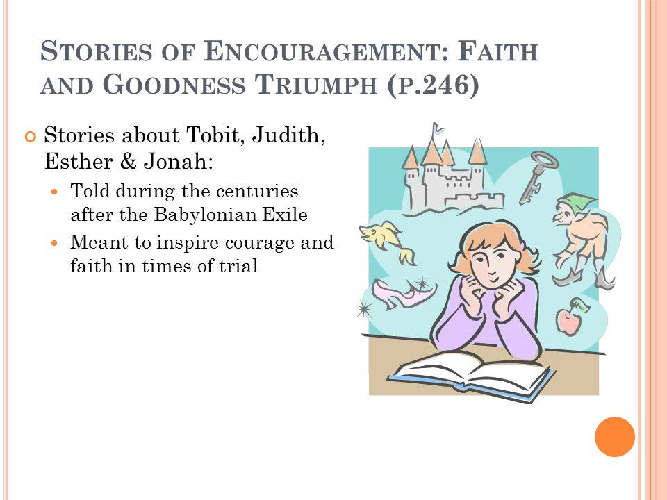 S TORIES OF E NCOURAGEMENT : F AITH AND G OODNESS T RIUMPH ( P.246) Stories about Tobit, Judith, Esther & Jonah: Told during the centuries after the Babylonian Exile Meant to inspire courage and faith in times of trial
