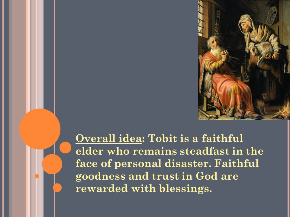 Overall idea: Tobit is a faithful elder who remains steadfast in the face of personal disaster.