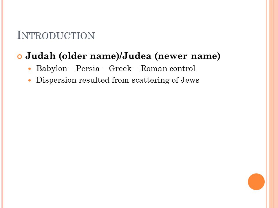 I NTRODUCTION Judah (older name)/Judea (newer name) Babylon – Persia – Greek – Roman control Dispersion resulted from scattering of Jews