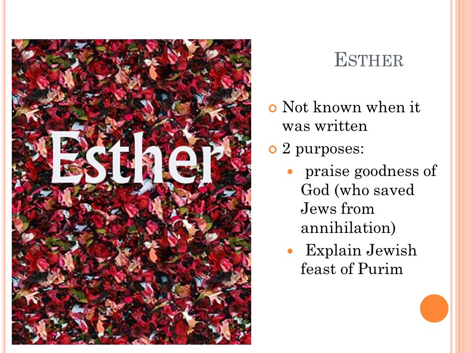 E STHER Not known when it was written 2 purposes: praise goodness of God (who saved Jews from annihilation) Explain Jewish feast of Purim