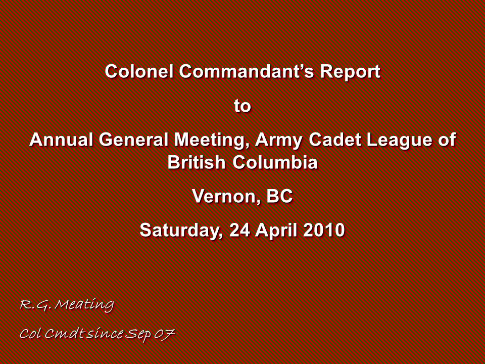 Colonel Commandant's Report to Annual General Meeting, Army Cadet League of British Columbia Vernon, BC Saturday, 24 April 2010 Colonel Commandant's R