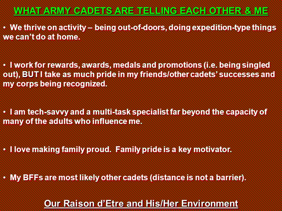 Our Raison d'Etre and His/Her Environment WHAT ARMY CADETS ARE TELLING EACH OTHER & ME We thrive on activity – being out-of-doors, doing expedition-ty