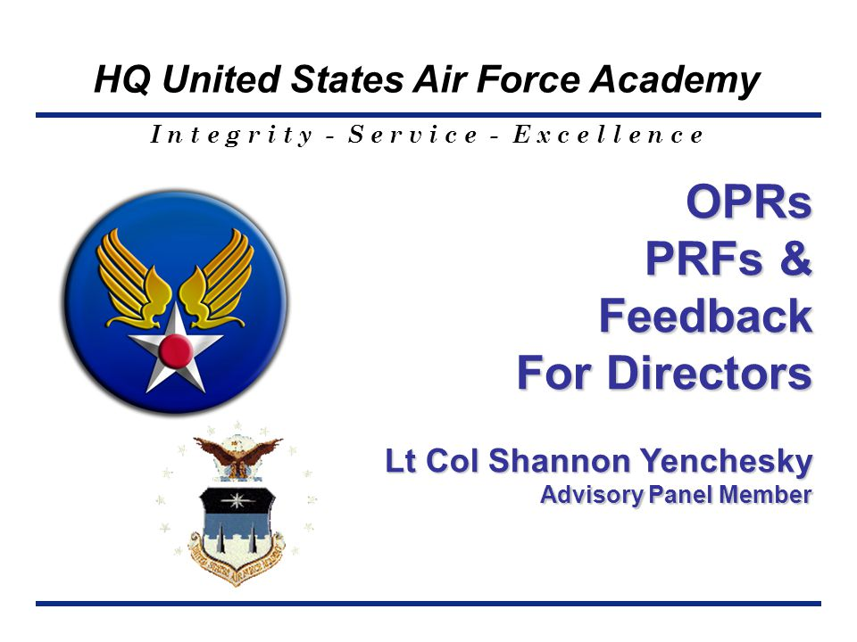 I n t e g r i t y - S e r v i c e - E x c e l l e n c e HQ United States Air Force Academy OPRs PRFs & Feedback For Directors Lt Col Shannon Yenchesky
