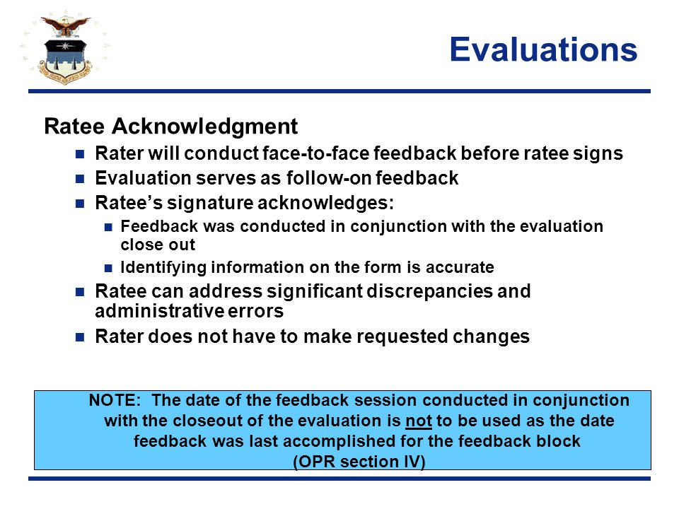 Evaluations Ratee Acknowledgment Rater will conduct face-to-face feedback before ratee signs Evaluation serves as follow-on feedback Ratee's signature acknowledges: Feedback was conducted in conjunction with the evaluation close out Identifying information on the form is accurate Ratee can address significant discrepancies and administrative errors Rater does not have to make requested changes NOTE: The date of the feedback session conducted in conjunction with the closeout of the evaluation is not to be used as the date feedback was last accomplished for the feedback block (OPR section IV)