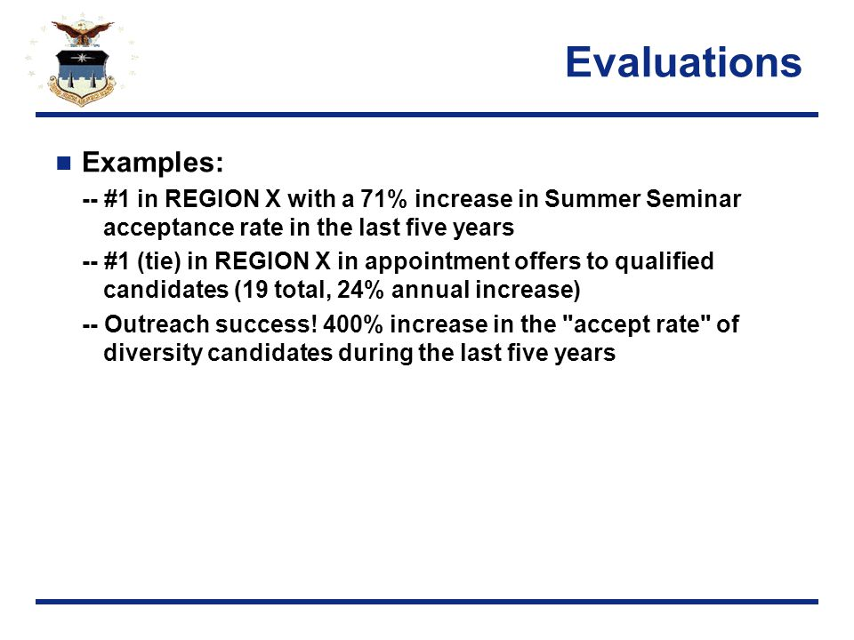 Evaluations Examples: -- #1 in REGION X with a 71% increase in Summer Seminar acceptance rate in the last five years -- #1 (tie) in REGION X in appointment offers to qualified candidates (19 total, 24% annual increase) -- Outreach success.
