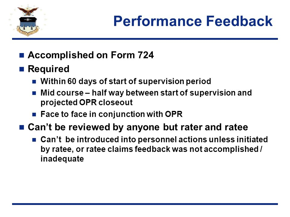 Performance Feedback Accomplished on Form 724 Required Within 60 days of start of supervision period Mid course – half way between start of supervision and projected OPR closeout Face to face in conjunction with OPR Can't be reviewed by anyone but rater and ratee Can't be introduced into personnel actions unless initiated by ratee, or ratee claims feedback was not accomplished / inadequate