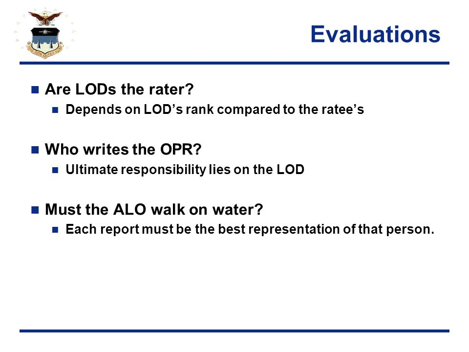 Evaluations Are LODs the rater. Depends on LOD's rank compared to the ratee's Who writes the OPR.
