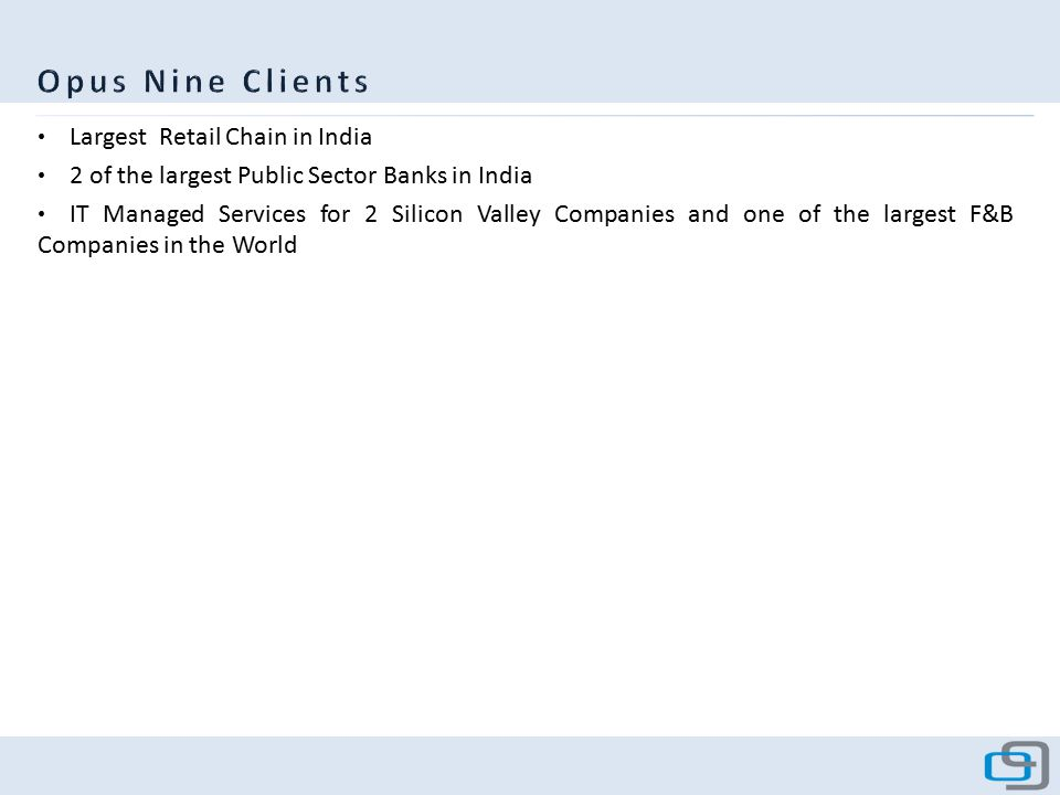 Largest Retail Chain in India 2 of the largest Public Sector Banks in India IT Managed Services for 2 Silicon Valley Companies and one of the largest F&B Companies in the World