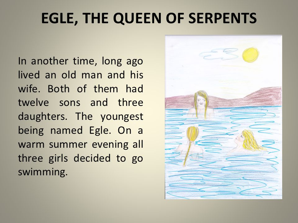 EGLE, THE QUEEN OF SERPENTS In another time, long ago lived an old man and his wife.