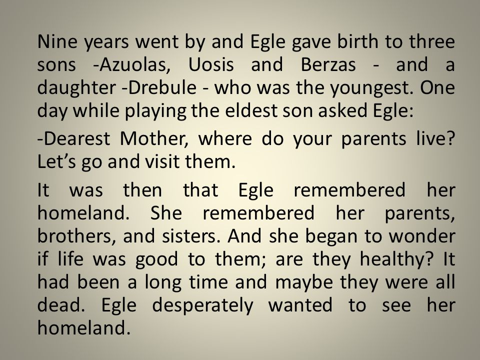 Nine years went by and Egle gave birth to three sons -Azuolas, Uosis and Berzas - and a daughter -Drebule - who was the youngest.