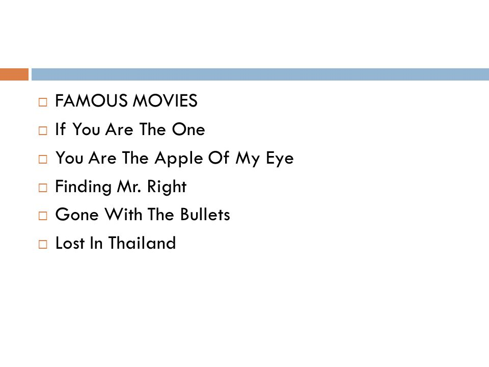  FAMOUS MOVIES  If You Are The One  You Are The Apple Of My Eye  Finding Mr. Right  Gone With The Bullets  Lost In Thailand
