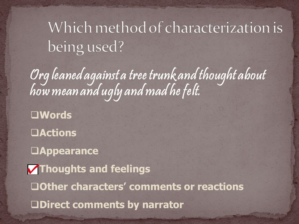 Org leaned against a tree trunk and thought about how mean and ugly and mad he felt.  Words  Actions  Appearance  Thoughts and feelings  Other ch