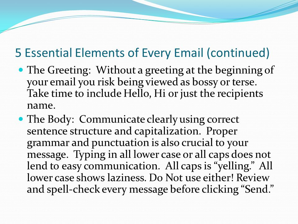 5 Essential Elements of Every Email (continued) The Closing: By not having a closing, you risk the possibility that your email will be perceived as demanding and curt.
