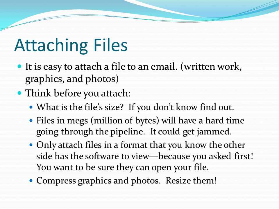 Attaching Files (continued) Always check with your recipient the best time of day to send a large file.