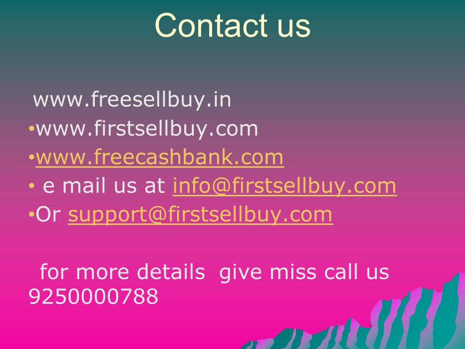 Contact us www.freesellbuy.in www.firstsellbuy.com www.freecashbank.com e mail us at info@firstsellbuy.cominfo@firstsellbuy.com Or support@firstsellbuy.comsupport@firstsellbuy.com for more details give miss call us 9250000788