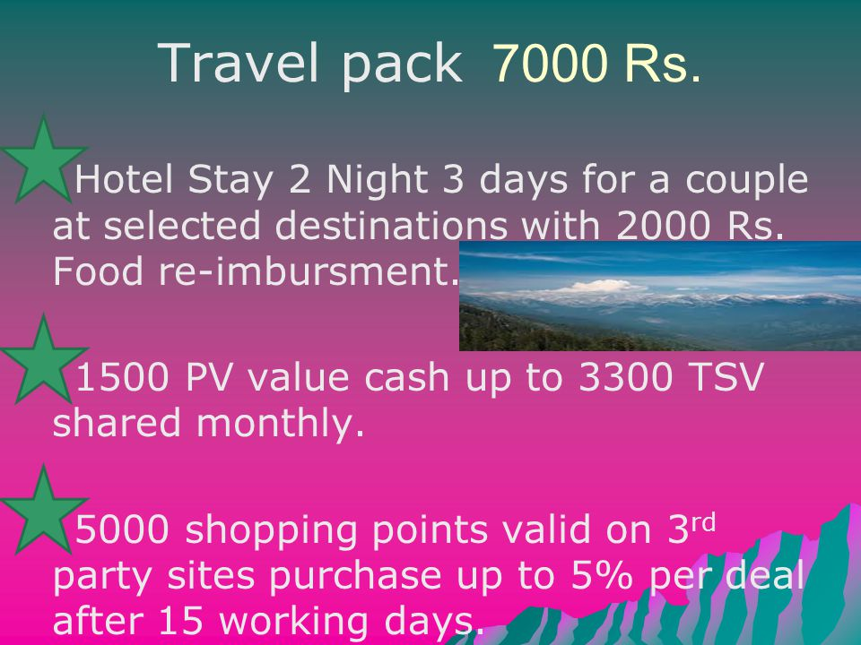Travel pack 7000 Rs. Hotel Stay 2 Night 3 days for a couple at selected destinations with 2000 Rs. Food re-imbursment. 1500 PV value cash up to 3300 T