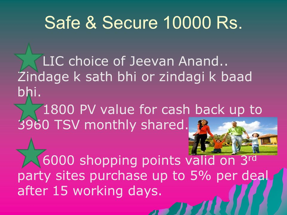 Safe & Secure 10000 Rs. LIC choice of Jeevan Anand.. Zindage k sath bhi or zindagi k baad bhi. 1800 PV value for cash back up to 3960 TSV monthly shar