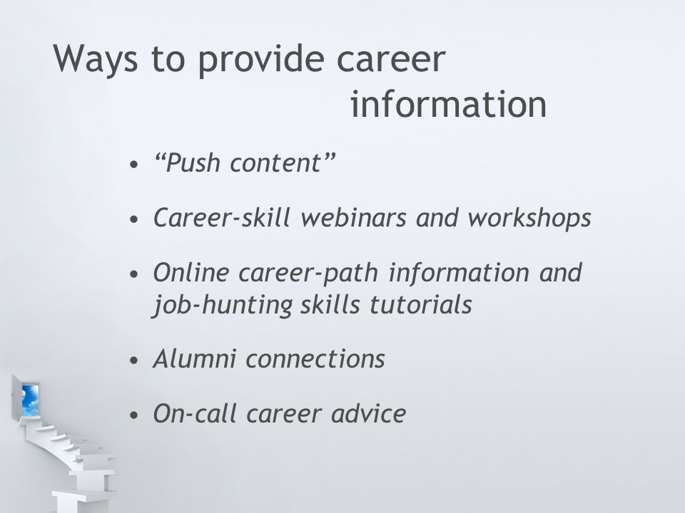 Ways to provide career information Push content Career-skill webinars and workshops Online career-path information and job-hunting skills tutorials Alumni connections On-call career advice