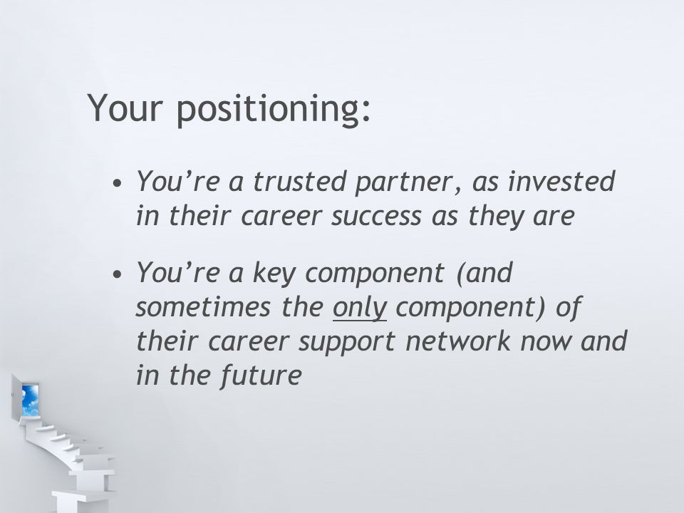 Your positioning: You're a trusted partner, as invested in their career success as they are You're a key component (and sometimes the only component) of their career support network now and in the future